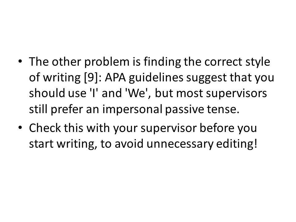 The other problem is finding the correct style of writing [9]: APA guidelines suggest that you should use I and We , but most supervisors still prefer an impersonal passive tense.
